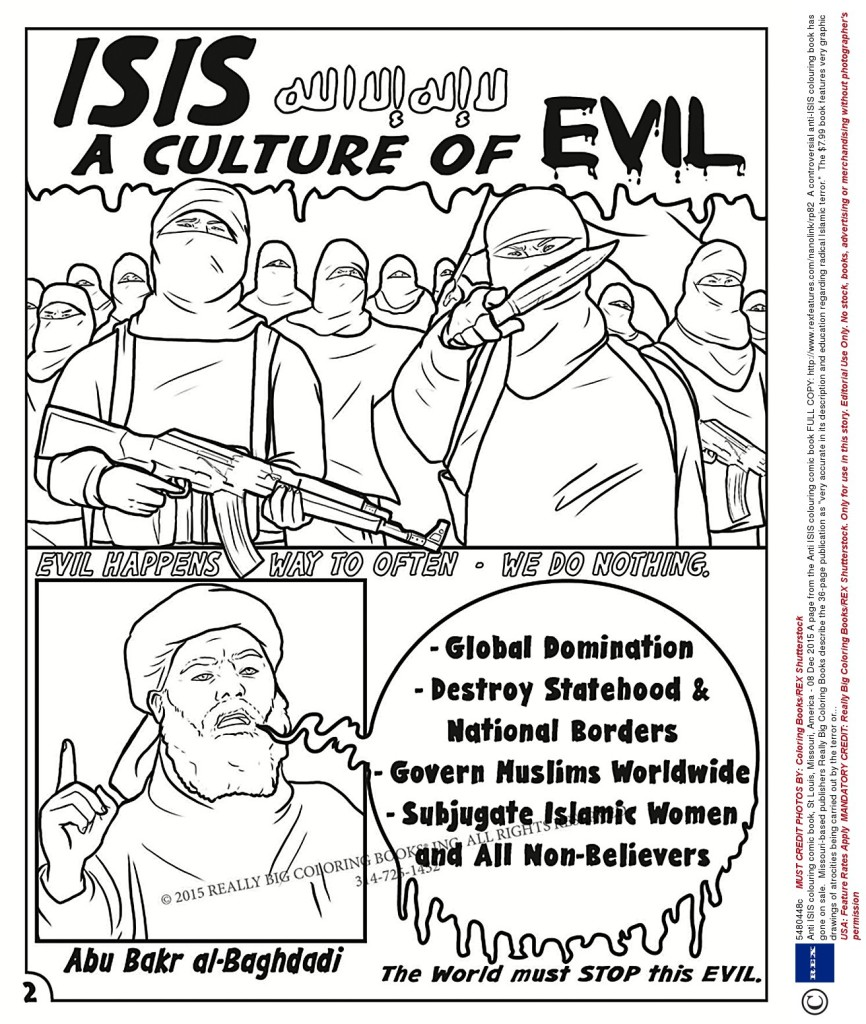 "USA: Feature Rates Apply MANDATORY CREDIT: Really Big Coloring Books/REX Shutterstock. Only for use in this story. Editorial Use Only. No stock, books, advertising or merchandising without photographer's permission Mandatory Credit: Photo by Really Big Coloring Books/REX Shutterstock (5480448c) A page from the Anti ISIS colouring comic book Anti ISIS colouring comic book, St Louis, Missouri, America - 08 Dec 2015 FULL COPY: http://www.rexfeatures.com/nanolink/rp82 A controversial anti-ISIS colouring book has gone on sale. Missouri-based publishers Really Big Coloring Books describe the 36-page publication as ""very accurate in its description and education regarding radical Islamic terror."" The $7.99 book features very graphic drawings of atrocities being carried out by the terror organisation, including beheadings, acid attacks and facial mutilation. Themes covered - and ready to be coloured in - include the indocrination of children into ISIS and attacks on Western nations, with images of destroyed landmarks such as the Eiffel Tower and the Statue of Liberty. Wayne Bell, of Really Big Coloring Books, says the book is not for children, but for young adults and adults and is ""completley indifferent to political correctness""."