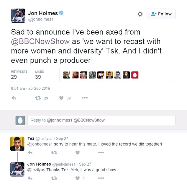 Jon Holmes ø@jonholmes1 Sep 26 Sad to announce I've been axed from @BBCNowShow as 'we want to recast with more women and diversity' Tsk. And I didn't even punch a producer Tweet posted by Now Show presenter Jon Holmes announcing his sacking ***TWITTER PICTURE***
